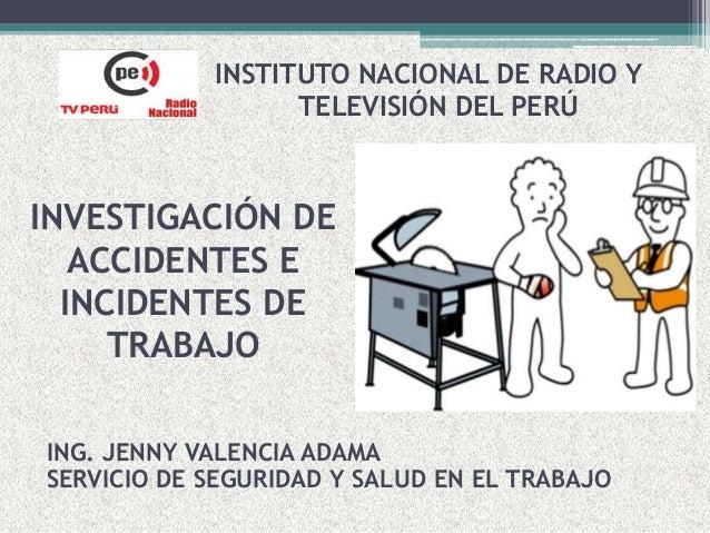 INVESTIGACIÓN DE ACCIDENTES E INCIDENTES DE TRABAJO INSTITUTO NACIONAL DE RADIO Y TELEVISIÓN DEL PERÚ ING. JENNY VALENCIA ...