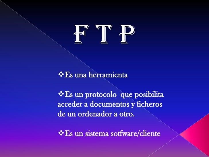 FTPEs una herramientaEs un protocolo que posibilitaacceder a documentos y ficherosde un ordenador a otro.Es un sistema ...