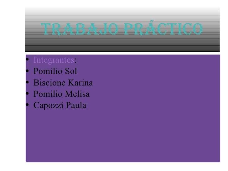 Trabajo Práctico <ul><li>Integrantes : </li></ul><ul><li>Pomilio Sol </li></ul><ul><li>Biscione Karina </li></ul><ul><li>P...