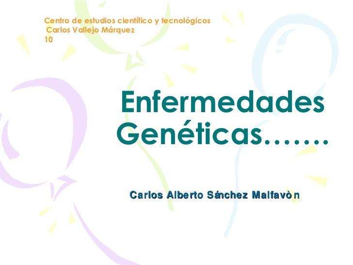 Enfermedades Genéticas……. Carlos Alberto Sánchez Malfavòn Centro de estudios científico y tecnológicos Carlos Vallejo Márq...