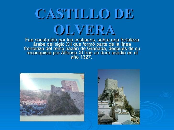 CASTILLO DE OLVERA Fue construido por los cristianos, sobre una fortaleza árabe del siglo XII que formó parte de la línea ...