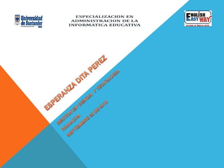 ESPERANZA DITA PEREZ<br />GESTION EN CIENCIA  Y TECNOLOGIA<br />RIOHACHA<br />SEPTIEMBRE 25 DE 2010<br />