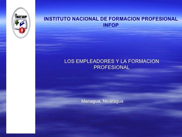 INSTITUTO NACIONAL DE FORMACION PROFESIONAL INFOP LOS EMPLEADORES Y LA FORMACION PROFESIONAL Managua, Nicaragua