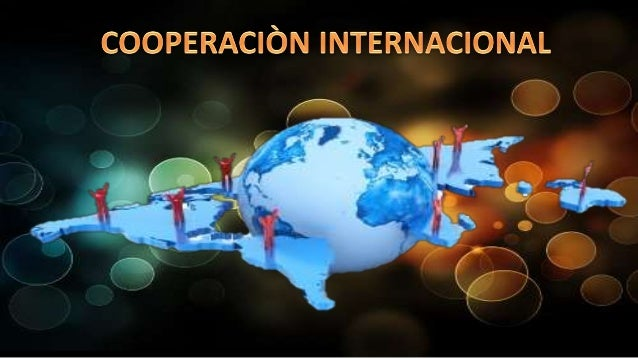 COOPERACIÒN  INTERNACIONAL  ES UNA HERRAMIENTA DE  COLABORACIÓN QUE  APOYA PROCESOS DE  DESARROLLO MEDIANTE  LA TRANSFEREN...
