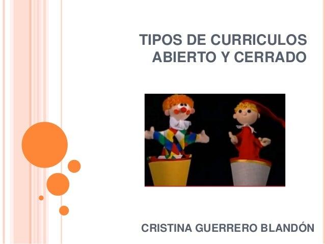 TIPOS DE CURRICULOS ABIERTO Y CERRADO CRISTINA GUERRERO BLANDÓN