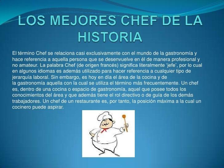 El término Chef se relaciona casi exclusivamente con el mundo de la gastronomía yhace referencia a aquella persona que se ...