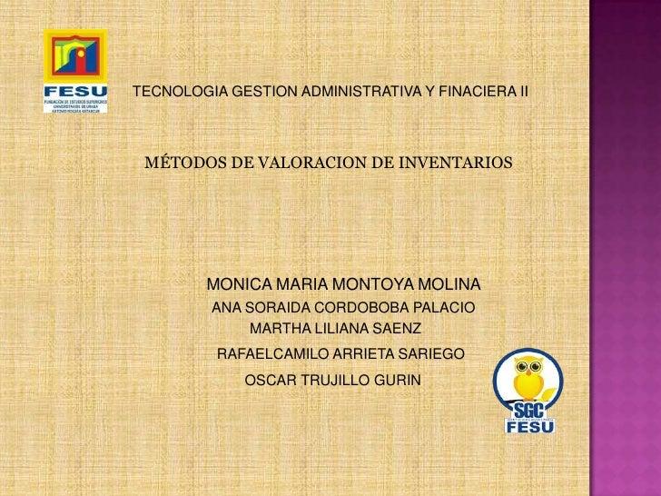 TECNOLOGIA GESTION ADMINISTRATIVA Y FINACIERA II<br />MÉTODOS DE VALORACION DE INVENTARIOS<br />MONICA MARIA MONTOYA MOLIN...