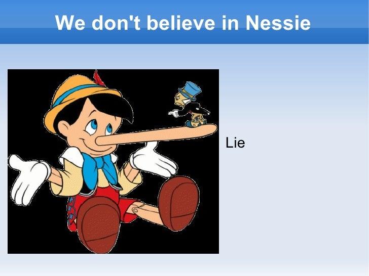 We don't believe in Nessie <ul><li>Lie </li></ul>