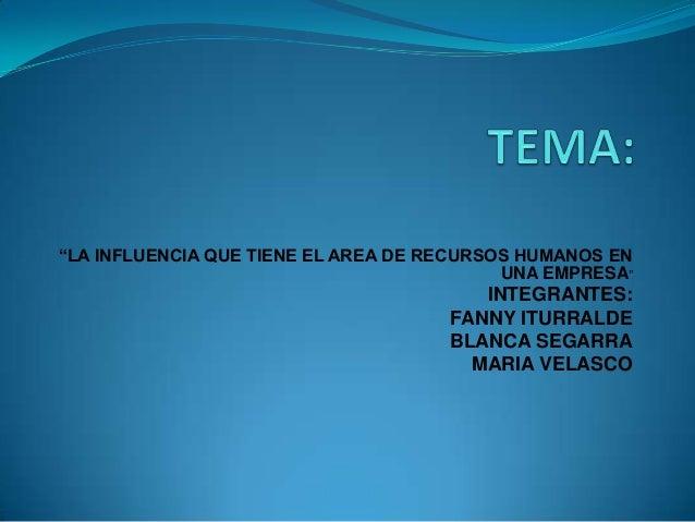 """""""LA INFLUENCIA QUE TIENE EL AREA DE RECURSOS HUMANOS EN UNA EMPRESA""""  INTEGRANTES: FANNY ITURRALDE BLANCA SEGARRA MARIA VE..."""