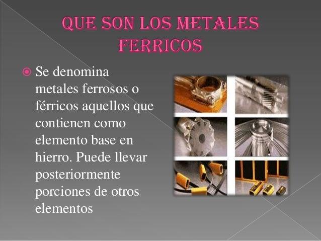  Se denominametales ferrosos oférricos aquellos quecontienen comoelemento base enhierro. Puede llevarposteriormenteporcio...