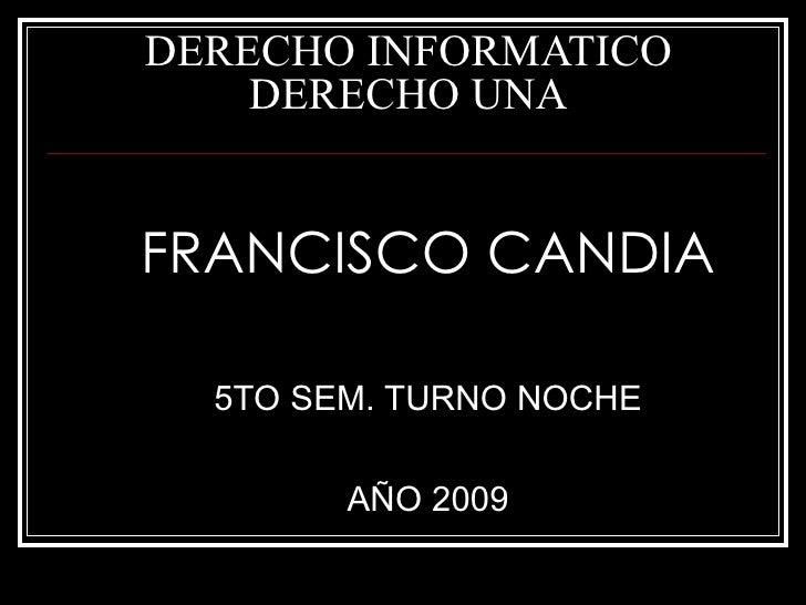 DERECHO INFORMATICO DERECHO UNA <ul><li>FRANCISCO CANDIA </li></ul><ul><li>5TO SEM. TURNO NOCHE </li></ul><ul><li>AÑO 2009...