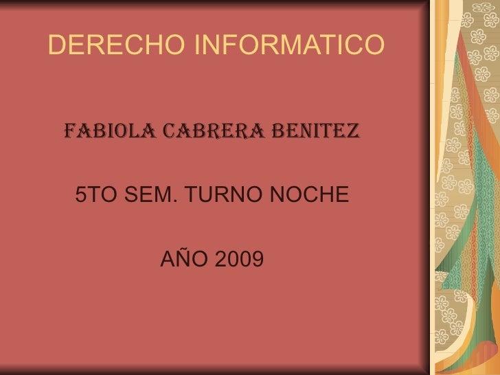 DERECHO INFORMATICO <ul><li>FABIOLA CABRERA BENITEZ </li></ul><ul><li>5TO SEM. TURNO NOCHE </li></ul><ul><li>AÑO 2009 </li...