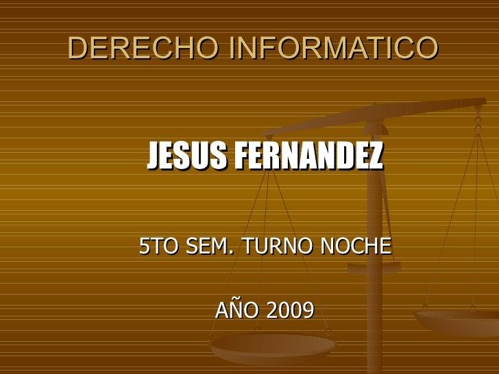 DERECHO INFORMATICO <ul><li>JESUS FERNANDEZ </li></ul><ul><li>5TO SEM. TURNO NOCHE </li></ul><ul><li>AÑO 2009 </li></ul>