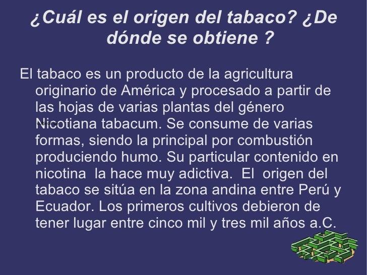 ¿Cuál es el origen del tabaco? ¿De         dónde se obtiene ?El tabaco es un producto de la agricultura   originario de Am...
