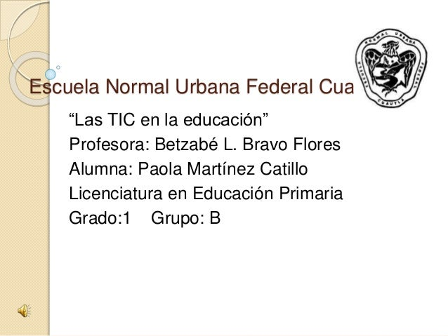 """Escuela Normal Urbana Federal Cuautla """"Las TIC en la educación"""" Profesora: Betzabé L. Bravo Flores Alumna: Paola Martínez ..."""