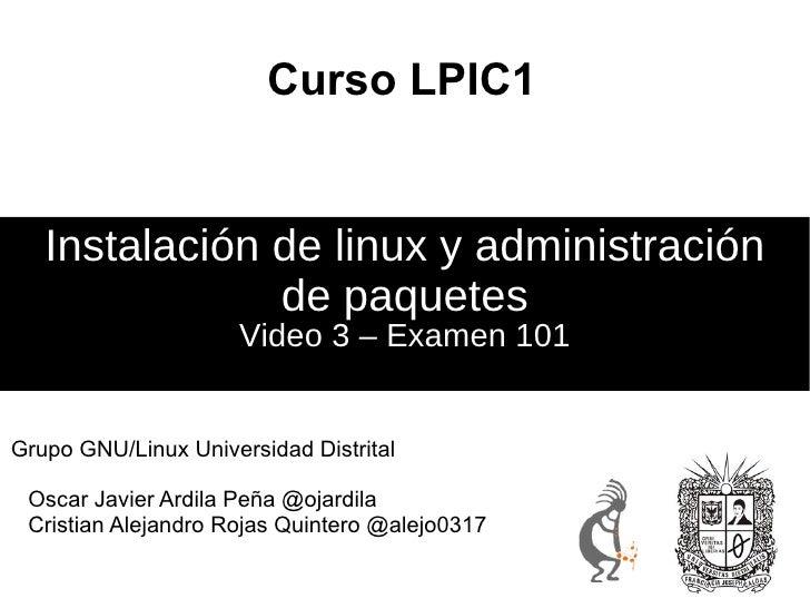 Curso LPIC1 Video 3 – Examen 101 Instalación de linux y administración de paquetes <ul>Grupo GNU/Linux Universidad Distrit...