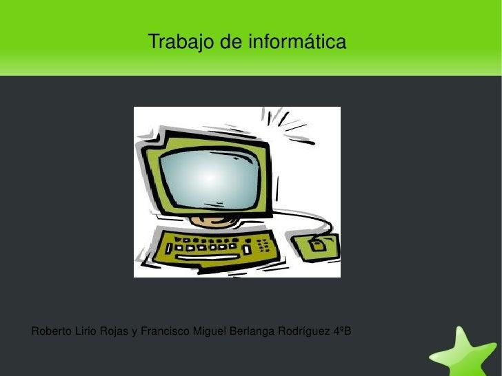 Trabajodeinformática    RobertoLirioRojasyFranciscoMiguelBerlangaRodríguez4ºB                                  ...
