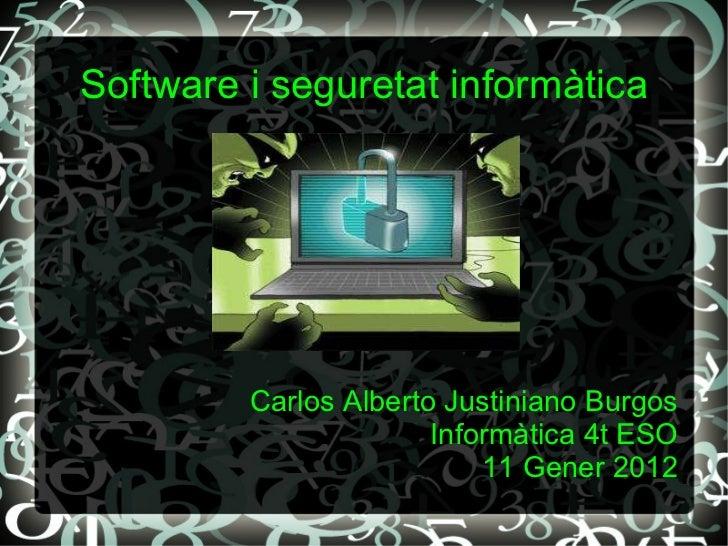 Software i seguretat informàtica Carlos Alberto Justiniano Burgos Informàtica 4t ESO 11 Gener 2012