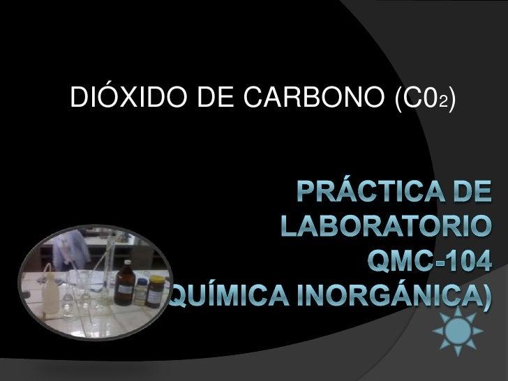 DIÓXIDO DE CARBONO (C02)<br />PRÁCTICA DE LABORATORIOQMC-104 (QUÍMICA INORGÁNICA)<br />