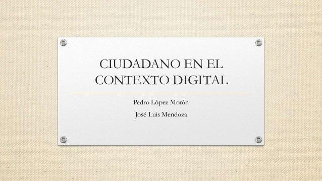 CIUDADANO EN EL  CONTEXTO DIGITAL  Pedro López Morón  José Luis Mendoza