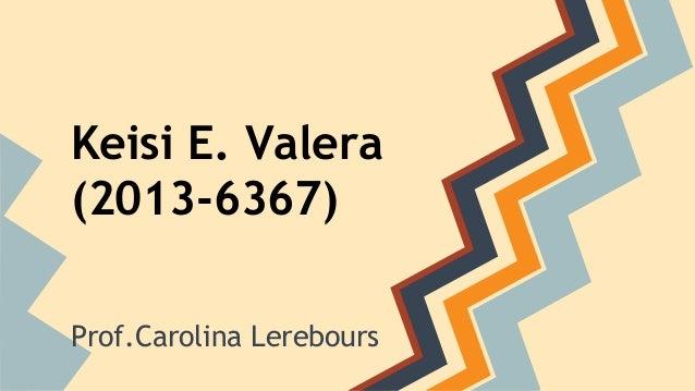 Keisi E. Valera  (2013-6367)  Prof.Carolina Lerebours