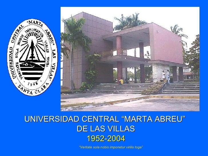 """UNIVERSIDAD CENTRAL """"MARTA ABREU""""            DE LAS VILLAS              1952-2004            """"Veritate sola nobis imponetu..."""