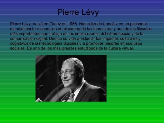 Pierre Lévy Pierre Lévy, nació en Túnez en 1956. Naturalizado francés, es un pensador mundialmente reconocido en el campo ...