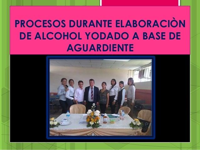 PROCESOS DURANTE ELABORACIÒN DE ALCOHOL YODADO A BASE DE AGUARDIENTE