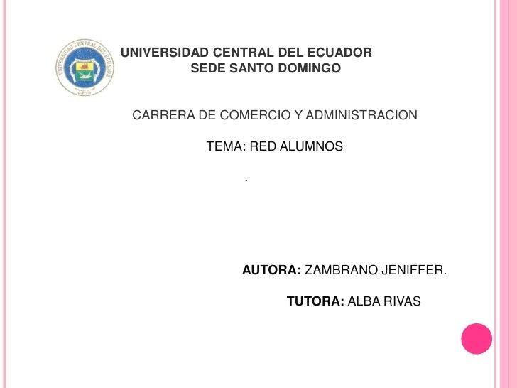 UNIVERSIDAD CENTRAL DEL ECUADOR         SEDE SANTO DOMINGO CARRERA DE COMERCIO Y ADMINISTRACION          TEMA: RED ALUMNOS...