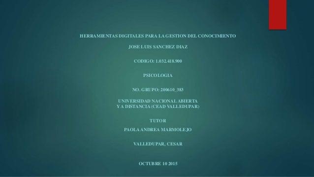 HERRAMIENTAS DIGITALES PARA LA GESTION DEL CONOCIMIENTO JOSE LUIS SANCHEZ DIAZ CODIGO: 1.032.418.900 PSICOLOGIA NO. GRUPO:...