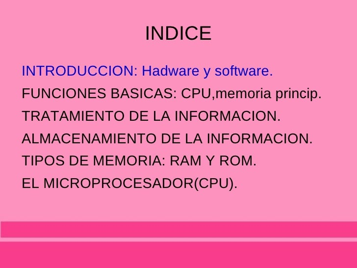 INDICE <ul><li>INTRODUCCION: Hadware y software. </li></ul><ul><li>FUNCIONES BASICAS: CPU,memoria princip. </li></ul><ul><...