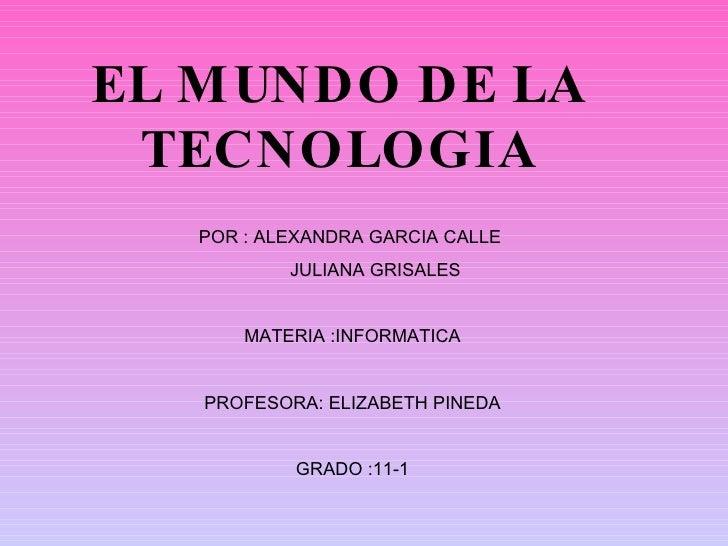 POR : ALEXANDRA GARCIA CALLE  JULIANA GRISALES  MATERIA :INFORMATICA PROFESORA: ELIZABETH PINEDA GRADO :11-1 EL MUNDO DE L...