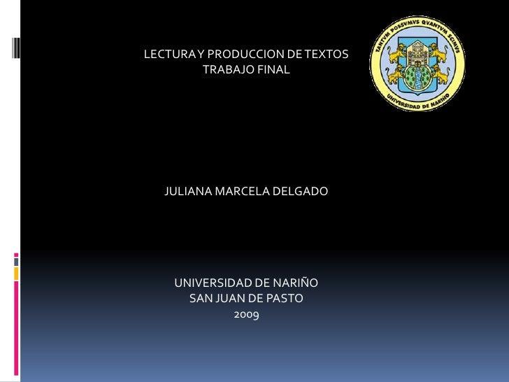 LECTURA Y PRODUCCION DE TEXTOS<br />TRABAJO FINAL<br />JULIANA MARCELA DELGADO<br />UNIVERSIDAD DE NARIÑO<br />SAN JUAN DE...