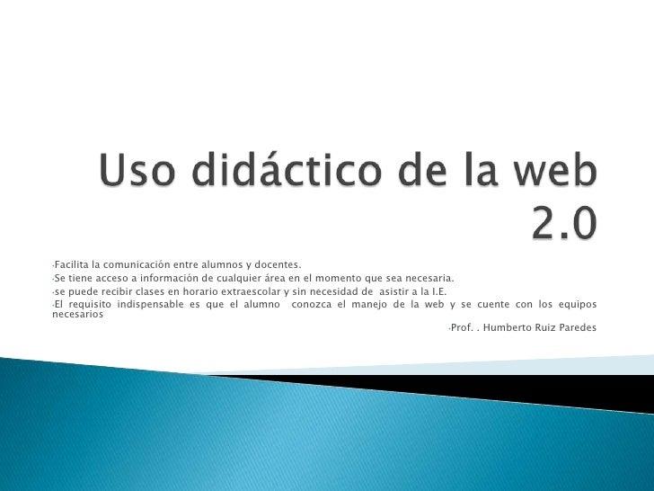 Uso didáctico de la web 2.0<br /><ul><li>Facilita la comunicación entre alumnos y docentes.