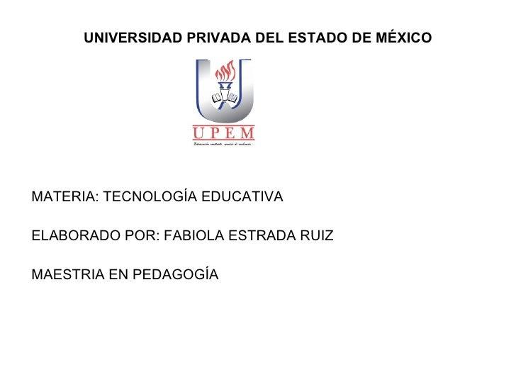 UNIVERSIDAD PRIVADA DEL ESTADO DE MÉXICO <ul><li>MATERIA: TECNOLOGÍA EDUCATIVA </li></ul><ul><li>ELABORADO POR: FABIOLA ES...