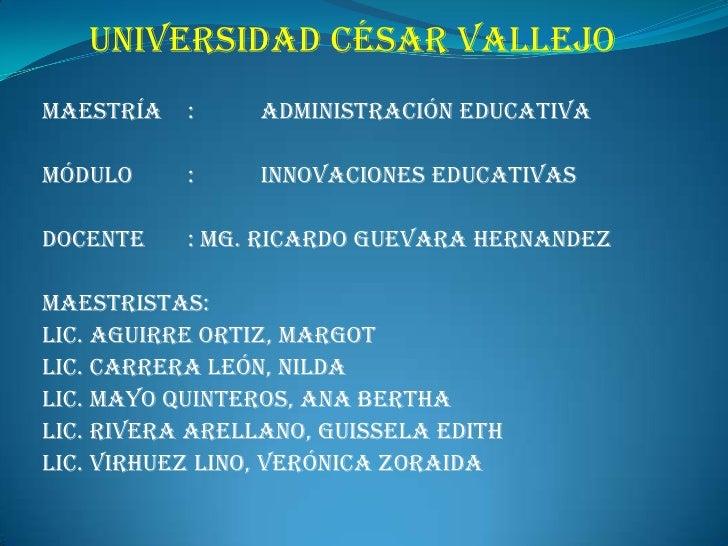 UNIVERSIDAD CÉSAR VALLEJO<br />MAESTRÍA:ADMINISTRACIÓN EDUCATIVA<br />MÓDULO: INNOVACIONES EDUCATIVAS<br />DOCENTE: M...