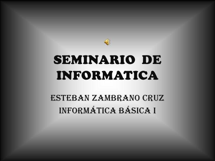 SEMINARIO  DE INFORMATICA<br />Esteban Zambrano cruz<br />Informática básica i<br />