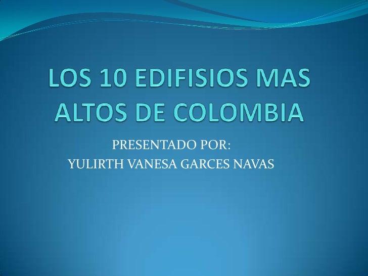 LOS 10 EDIFISIOS MAS ALTOS DE COLOMBIA<br />PRESENTADO POR: <br />YULIRTH VANESA GARCES NAVAS<br />
