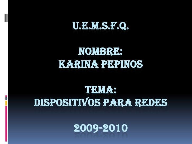 u.e.m.s.f.q.Nombre:karina pepinostema:dispositivos para redes2009-2010<br />