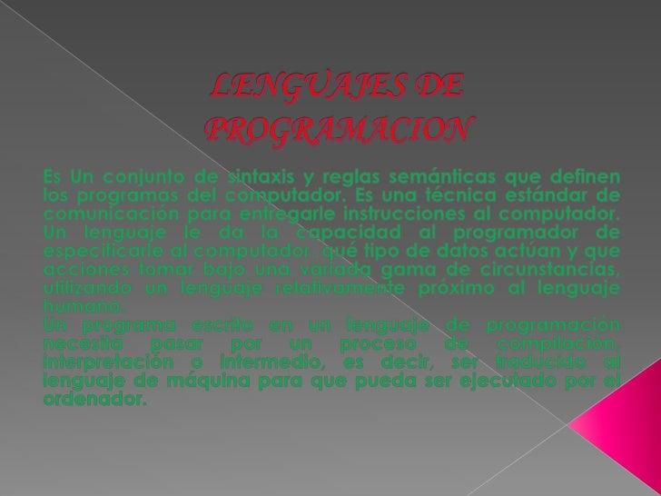 LENGUAJES DEPROGRAMACION<br />Es Un conjunto de sintaxis y reglas semánticas que definen  los programas del computador. Es...