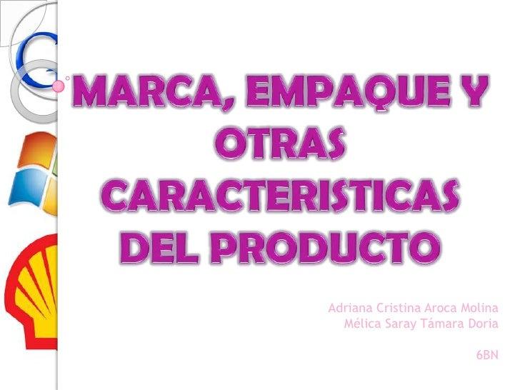 MARCA, EMPAQUE Y OTRAS CARACTERISTICAS DEL PRODUCTO <br />Adriana Cristina Aroca Molina  <br />Mélica Saray Támara Doria<b...