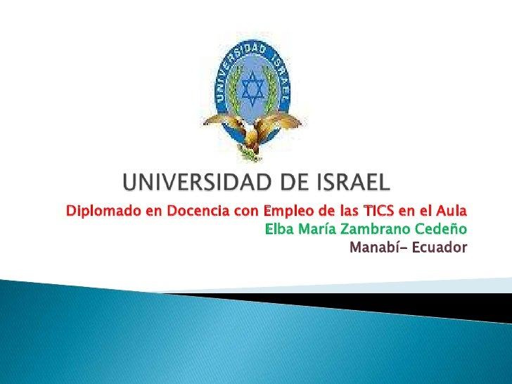 UNIVERSIDAD DE ISRAEL<br />Diplomado en Docencia con Empleo de las TICS en el Aula<br />Elba María Zambrano Cedeño<br />Ma...