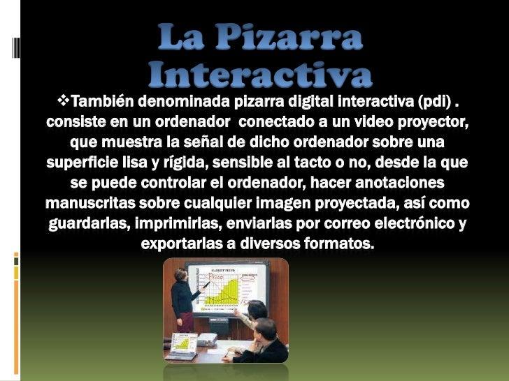 La Pizarra Interactiva<br /><ul><li>También denominada pizarra digital interactiva (pdi) .consiste en un ordenador  conect...