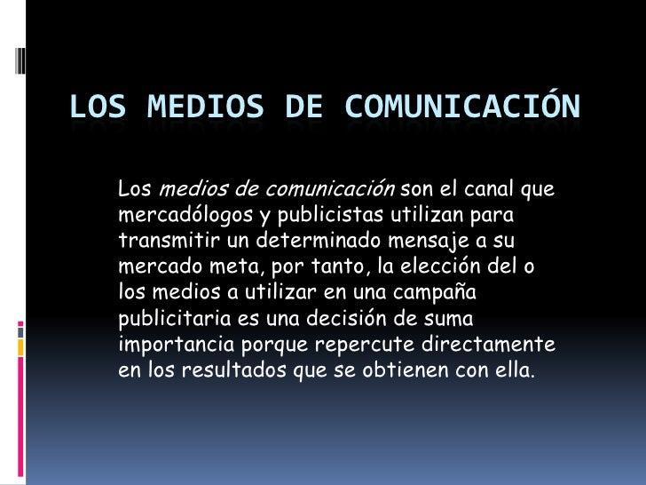 Los Medios De Comunicación <br />Losmedios de comunicaciónson el canal que mercadólogos y publicistas utilizan para tran...