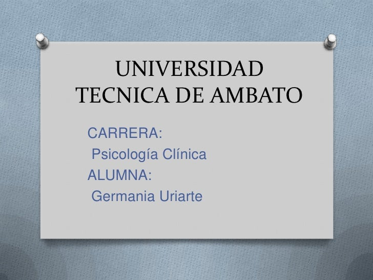UNIVERSIDAD TECNICA DE AMBATO<br />CARRERA:<br /> Psicología Clínica<br />ALUMNA:<br /> Germania Uriarte<br />