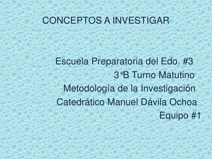 CONCEPTOS A INVESTIGAR  Escuela Preparatoria del Edo. #3               3°B Turno Matutino   Metodología de la Investigació...