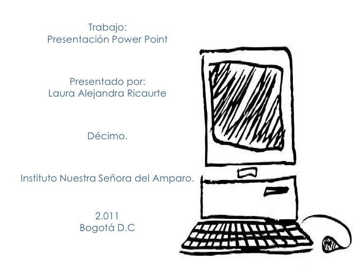 Trabajo:     Presentación Power Point         Presentado por:     Laura Alejandra Ricaurte             Décimo.Instituto Nu...