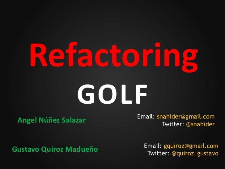 Refactoring                 GOLF    Email: snahider@gmail.com Angel Núñez Salazar              Twitter: @snahider         ...