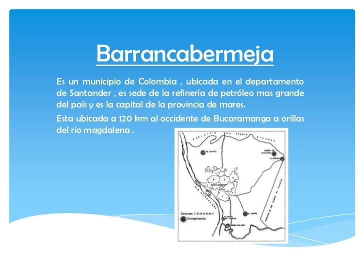 BarrancabermejaEs un municipio de Colombia , ubicada en el departamentode Santander , es sede de la refinería de petróleo ...
