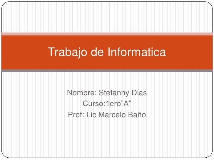 """Trabajo de Informatica   Nombre: Stefanny Dias       Curso:1ero""""A""""   Prof: Lic Marcelo Baño"""